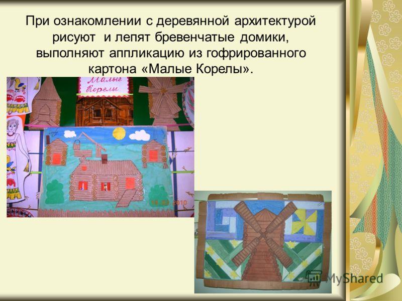 При ознакомлении с деревянной архитектурой рисуют и лепят бревенчатые домики, выполняют аппликацию из гофрированного картона «Малые Корелы».