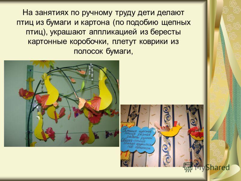 На занятиях по ручному труду дети делают птиц из бумаги и картона (по подобию щепных птиц), украшают аппликацией из бересты картонные коробочки, плетут коврики из полосок бумаги,