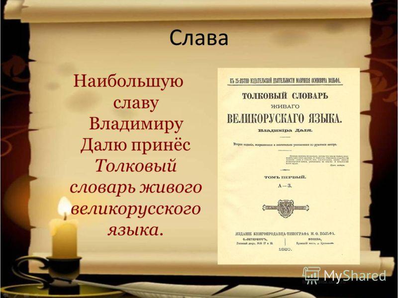 Слава Наибольшую славу Владимиру Далю принёс Толковый словарь живого великорусского языка.