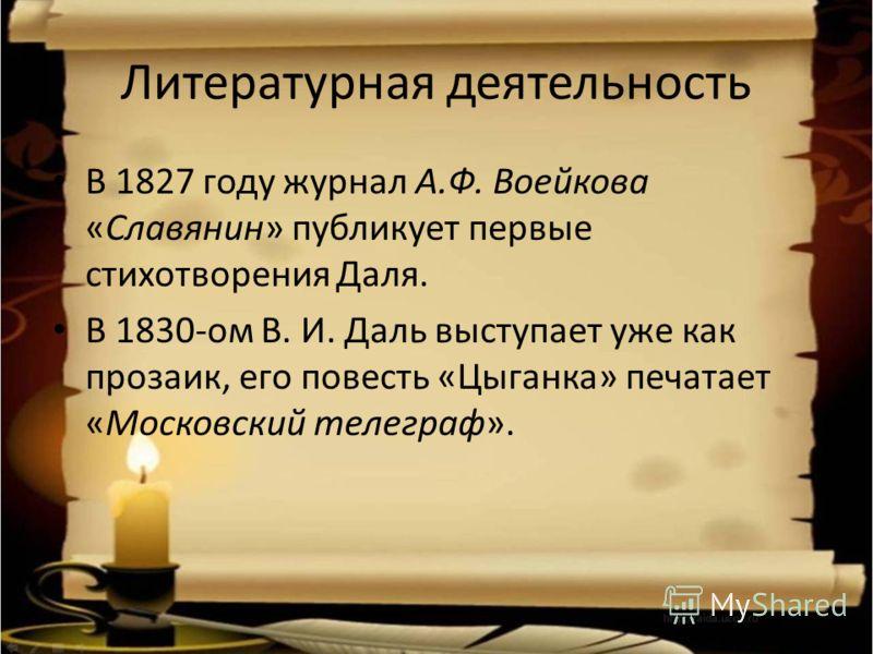 Литературная деятельность В 1827 году журнал А.Ф. Воейкова «Славянин» публикует первые стихотворения Даля. В 1830-ом В. И. Даль выступает уже как прозаик, его повесть «Цыганка» печатает «Московский телеграф».