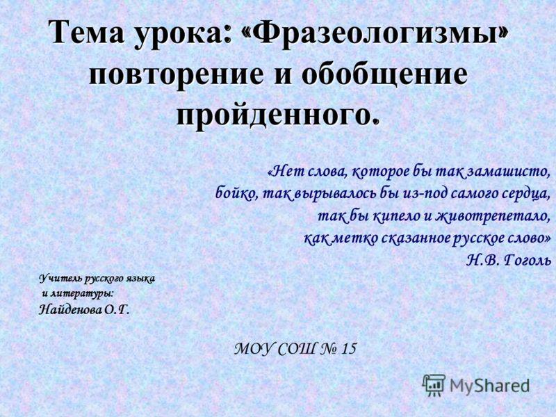 Тема урока : « Фразеологизмы » повторение и обобщение пройденного. « Нет слова, которое бы так замашисто, бойко, так вырывалось бы из-под самого сердца, так бы кипело и животрепетало, как метко сказанное русское слово» Н.В. Гоголь Учитель русского яз