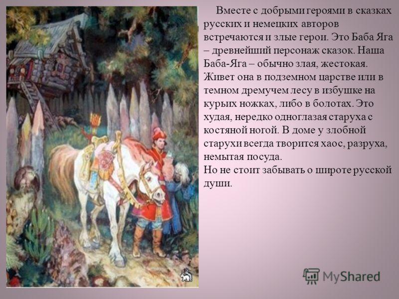 Вместе с добрыми героями в сказках русских и немецких авторов встречаются и злые герои. Это Баба Яга – древнейший персонаж сказок. Наша Баба-Яга – обычно злая, жестокая. Живет она в подземном царстве или в темном дремучем лесу в избушке на курьих нож