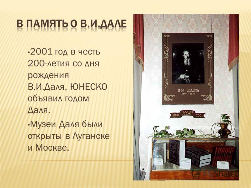 2001 год в честь 200-летия со дня рождения В.И.Даля, ЮНЕСКО объявил годом Даля. Музеи Даля были открыты в Луганске и Москве.