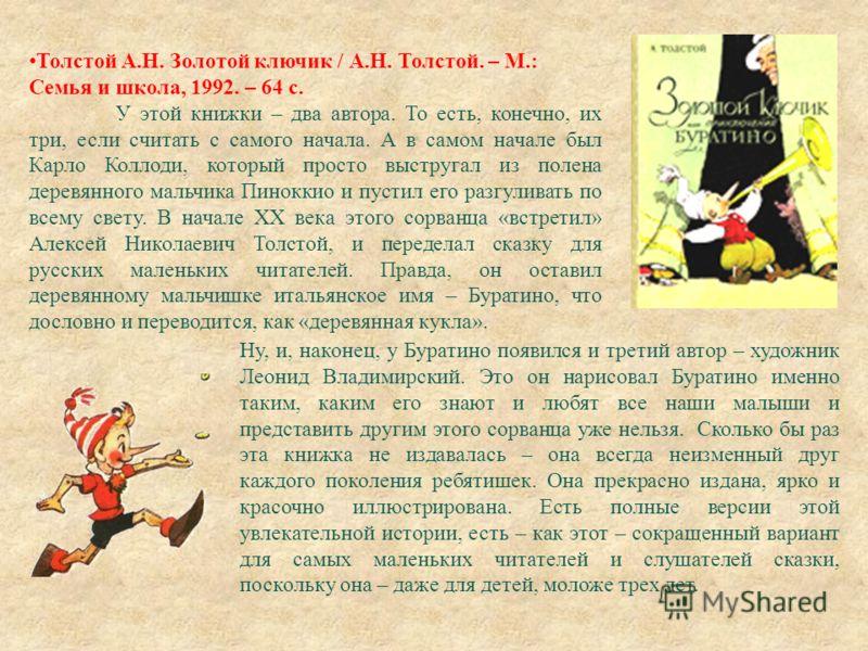 Толстой А. Н. Золотой ключик / А. Н. Толстой. – М.: Семья и школа, 1992. – 64 с. У этой книжки – два автора. То есть, конечно, их три, если считать с самого начала. А в самом начале был Карло Коллоди, который просто выстругал из полена деревянного ма