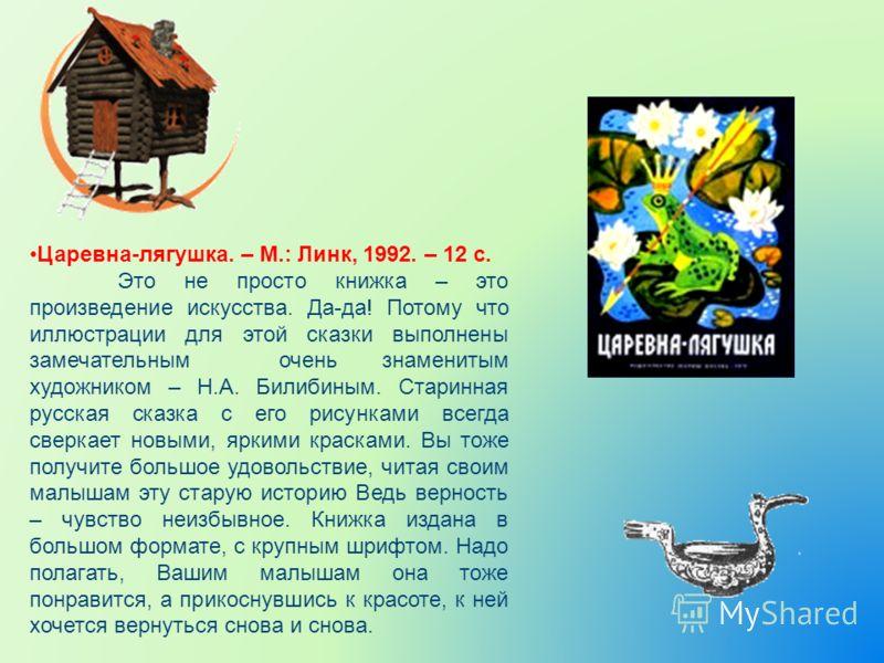 Царевна-лягушка. – М.: Линк, 1992. – 12 с. Это не просто книжка – это произведение искусства. Да-да! Потому что иллюстрации для этой сказки выполнены замечательным очень знаменитым художником – Н.А. Билибиным. Старинная русская сказка с его рисунками