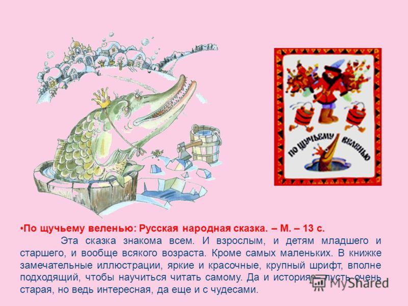 По щучьему веленью: Русская народная сказка. – М. – 13 с. Эта сказка знакома всем. И взрослым, и детям младшего и старшего, и вообще всякого возраста. Кроме самых маленьких. В книжке замечательные иллюстрации, яркие и красочные, крупный шрифт, вполне