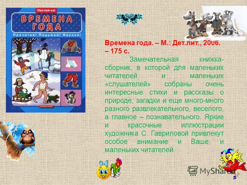 Времена года. – М.: Дет.лит., 2006. – 175 с. Замечательная книжка- сборник, в которой для маленьких читателей и маленьких «слушателей» собраны очень интересные стихи и рассказы о природе, загадки и еще много-много разного развлекательного, веселого,