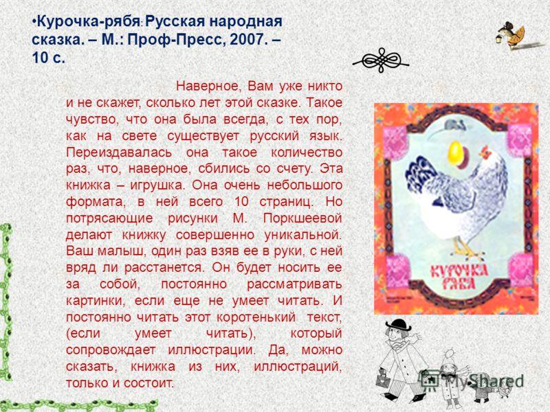 Курочка-рябя : Русская народная сказка. – М.: Проф-Пресс, 2007. – 10 с. Наверное, Вам уже никто и не скажет, сколько лет этой сказке. Такое чувство, что она была всегда, с тех пор, как на свете существует русский язык. Переиздавалась она такое количе