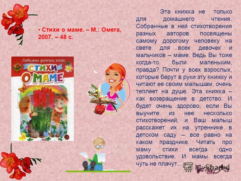 Стихи о маме. – М.: Омега, 2007. – 48 с. Эта книжка не только для домашнего чтения. Собранные в ней стихотворения разных авторов посвящены самому дорогому человеку на свете для всех девочек и мальчиков – маме. Ведь Вы тоже когда-то были маленьким, пр