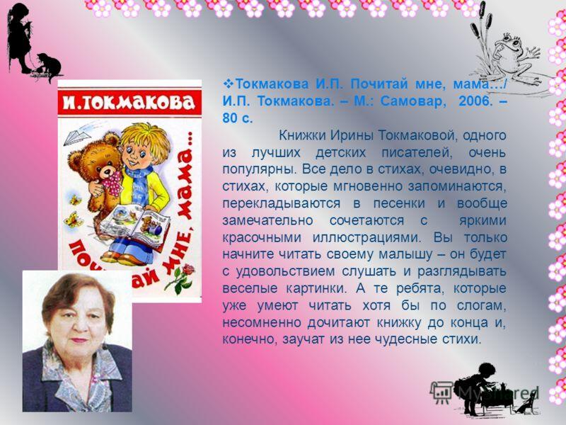 Токмакова И.П. Почитай мне, мама…/ И.П. Токмакова. – М.: Самовар, 2006. – 80 с. Книжки Ирины Токмаковой, одного из лучших детских писателей, очень популярны. Все дело в стихах, очевидно, в стихах, которые мгновенно запоминаются, перекладываются в пес