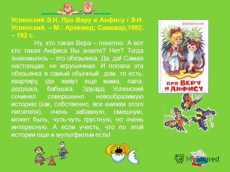 Успенский Э.Н. Про Веру и Анфису / Э.Н. Успенский. – М.: Архимед; Самовар,1992. – 192 с. Ну, кто такая Вера – понятно. А вот кто такая Анфиса Вы знаете? Нет? Тогда знакомьтесь – это обезьянка. Да, да! Самая настоящая, не игрушечная. И попала эта обез