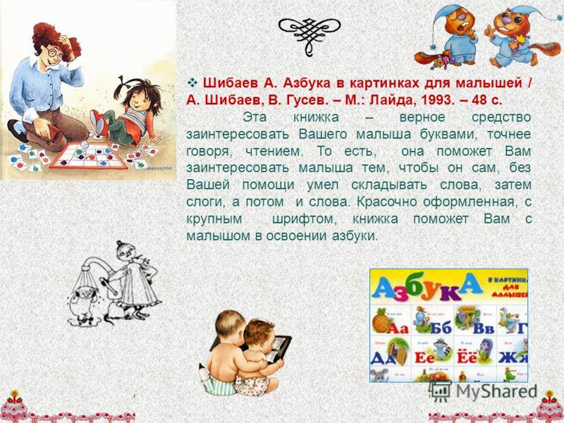 Шибаев А. Азбука в картинках для малышей / А. Шибаев, В. Гусев. – М.: Лайда, 1993. – 48 с. Эта книжка – верное средство заинтересовать Вашего малыша буквами, точнее говоря, чтением. То есть, она поможет Вам заинтересовать малыша тем, чтобы он сам, бе