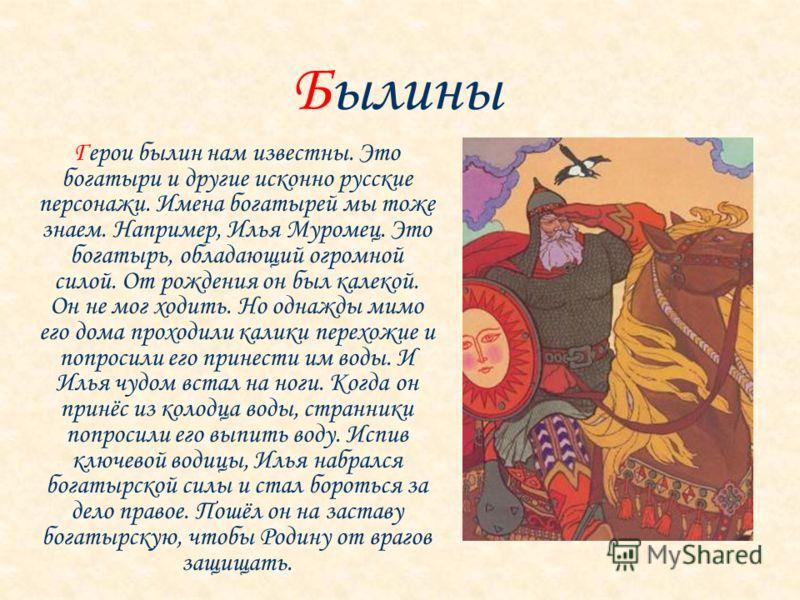Герои былин нам известны. Это богатыри и другие исконно русские персонажи. Имена богатырей мы тоже знаем. Например, Илья Муромец. Это богатырь, обладающий огромной силой. От рождения он был калекой. Он не мог ходить. Но однажды мимо его дома проходил