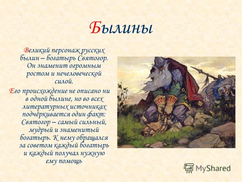 Великий персонаж русских былин – богатырь Святогор. Он знаменит огромным ростом и нечеловеческой силой. Его происхождение не описано ни в одной былине, но во всех литературных источниках подчёркивается один факт: Святогор – самый сильный, мудрый и зн