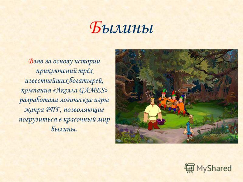 Взяв за основу истории приключений трёх известнейших богатырей, компания «Акелла GAMES» разработала логические игры жанра РПГ, позволяющие погрузиться в красочный мир былины.