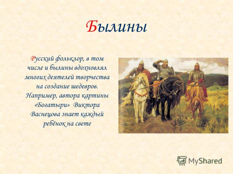 Русский фольклор, в том числе и былины вдохновлял многих деятелей творчества на создание шедевров. Например, автора картины «Богатыри» Виктора Васнецова знает каждый ребёнок на свете