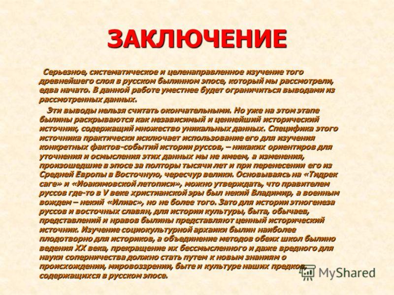 ЗАКЛЮЧЕНИЕ Серьезное, систематическое и целенаправленное изучение того древнейшего слоя в русском былинном эпосе, который мы рассмотрели, едва начато. В данной работе уместнее будет ограничиться выводами из рассмотренных данных. Серьезное, систематич
