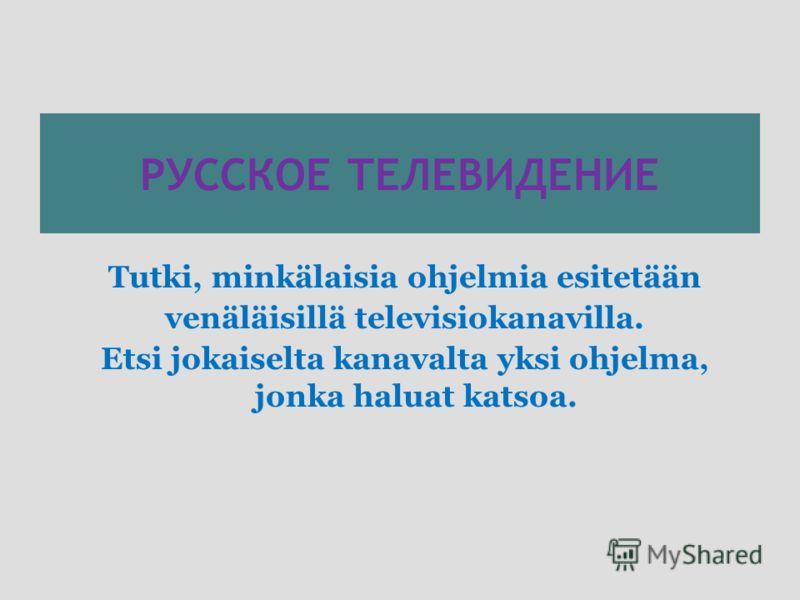 РУССКОЕ ТЕЛЕВИДЕНИЕ Tutki, minkälaisia ohjelmia esitetään venäläisillä televisiokanavilla. Etsi jokaiselta kanavalta yksi ohjelma, jonka haluat katsoa.