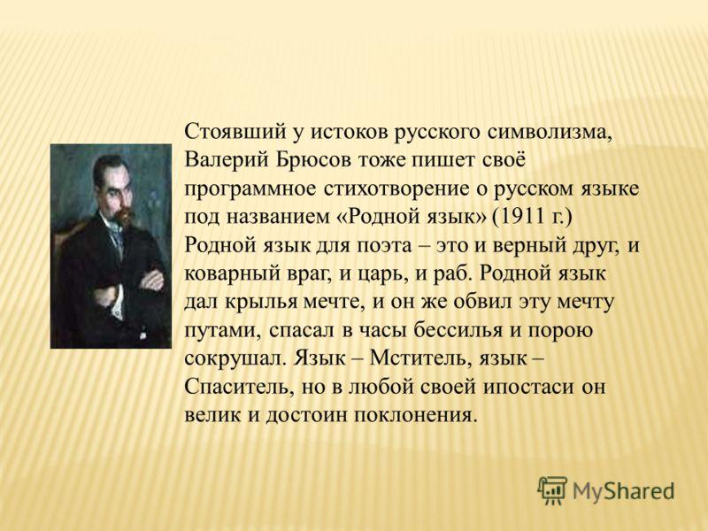 Стоявший у истоков русского символизма, Валерий Брюсов тоже пишет своё программное стихотворение о русском языке под названием «Родной язык» (1911 г.) Родной язык для поэта – это и верный друг, и коварный враг, и царь, и раб. Родной язык дал крылья м