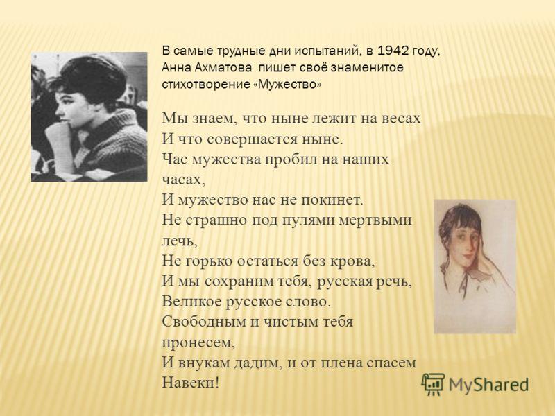В самые трудные дни испытаний, в 1942 году, Анна Ахматова пишет своё знаменитое стихотворение «Мужество» Мы знаем, что ныне лежит на весах И что совершается ныне. Час мужества пробил на наших часах, И мужество нас не покинет. Не страшно под пулями ме