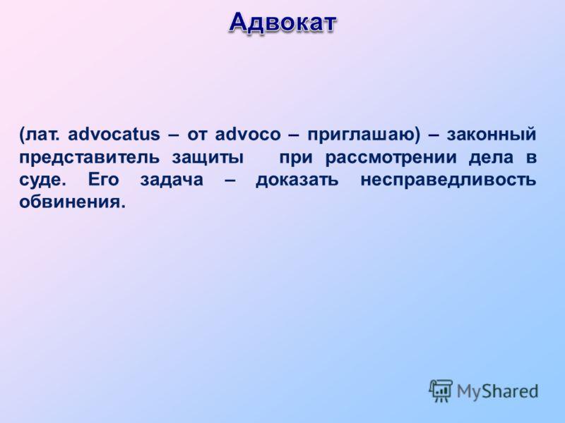 (лат. advocatus – от advoco – приглашаю) – законный представитель защиты при рассмотрении дела в суде. Его задача – доказать несправедливость обвинения.