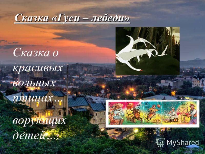 Сказка «Гуси – лебеди» Сказка о красивых вольных птицах… ворующих детей….