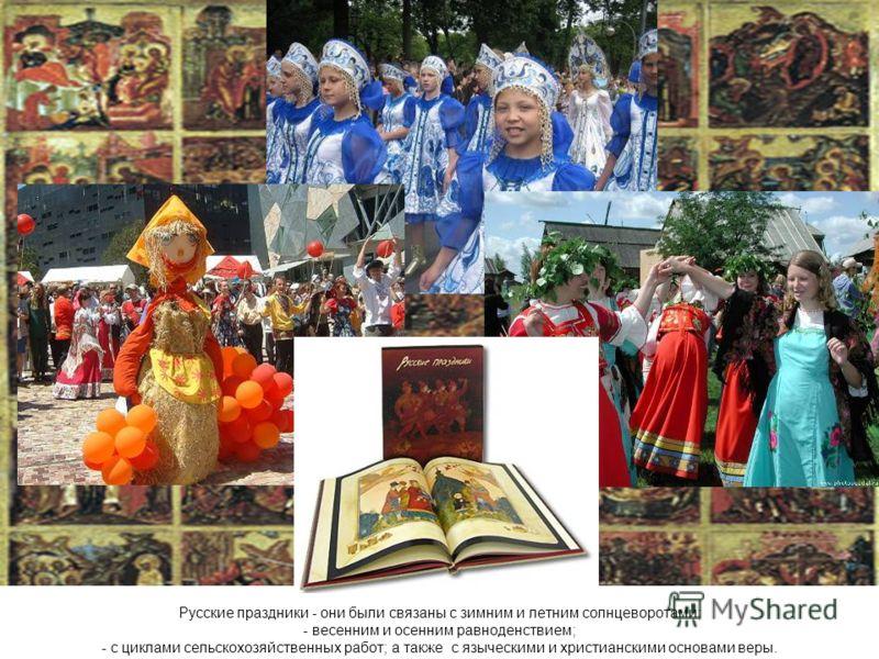 Свою работу я бы хотела начать с Русских праздников. Русские праздники - они были связаны с зимним и летним солнцеворотами; - весенним и осенним равноденствием; - с циклами сельскохозяйственных работ; а также с языческими и христианскими основами вер