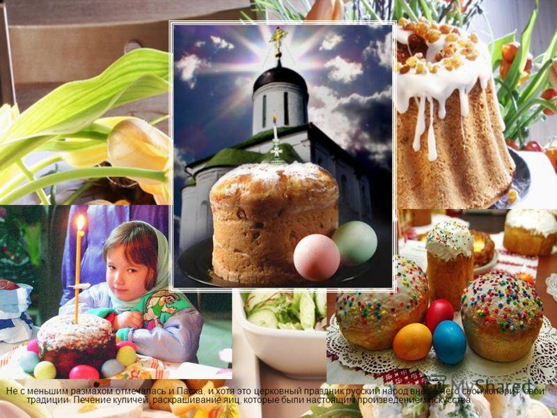Не с меньшим размахом отмечалась и Пасха, и хотя это церковный праздник русский народ внес в него свой колорит, свои традиции. Печение куличей, раскрашивание яиц, которые были настоящим произведением искусства.