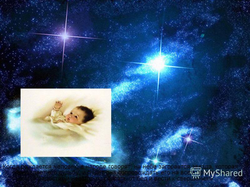 Когда рождается человек, в народе говорят, на небе загорается звезда, которая определяет его судьбу, и будет она сопровождать его на всем протяжении жизни, в радостях и невзгодах, спасать от бед и вести к свершениям.
