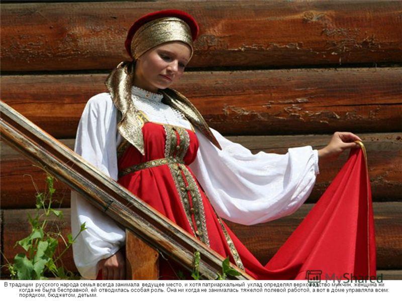 В традиции русского народа семья всегда занимала ведущее место, и хотя патриархальный уклад определял верховодство мужчин, женщина ни когда не была бесправной, ей отводилась особая роль. Она ни когда не занималась тяжелой полевой работой, а вот в дом