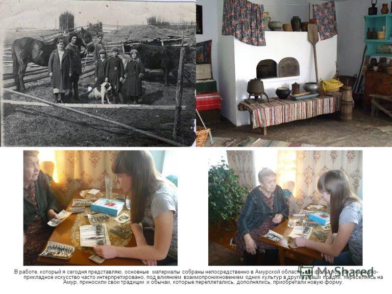В работе, который я сегодня представляю, основные материалы собраны непосредственно в Амурской области, где фольклор как и народно- прикладное искусство часто интерпретировано, под влиянием взаимопроникновением одних культур в другие. Наши предки, пе
