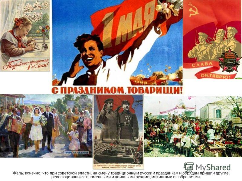 Жаль, конечно, что при советской власти, на смену традиционным русским праздникам и обрядам пришли другие, революционные с пламенными и длинными речами, митингами и собраниями