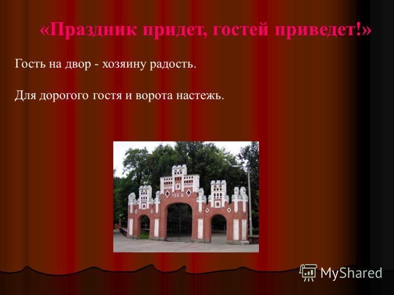 «Праздник придет, гостей приведет!» Гость на двор - хозяину радость. Для дорогого гостя и ворота настежь.