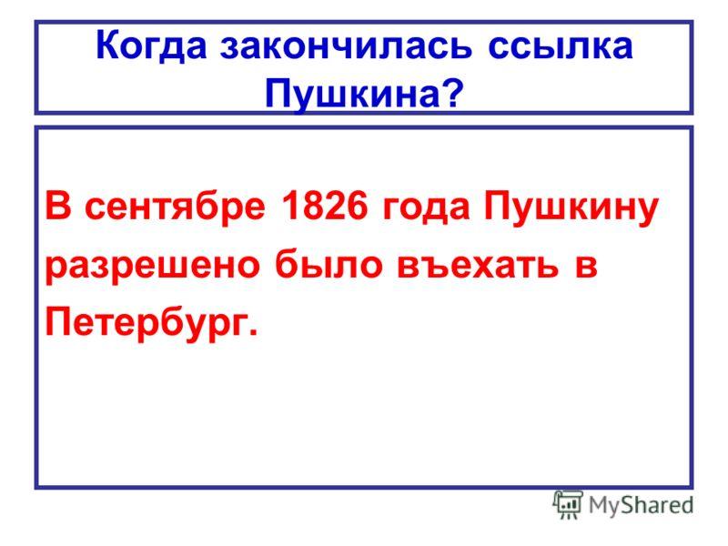 Когда закончилась ссылка Пушкина? В сентябре 1826 года Пушкину разрешено было въехать в Петербург.