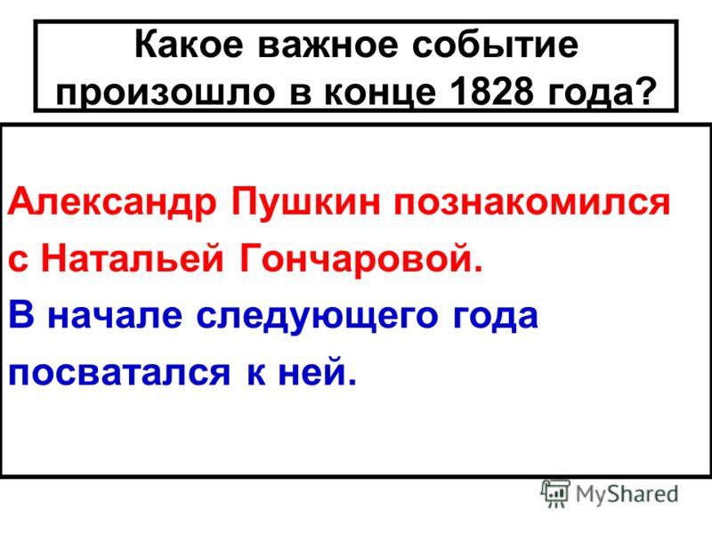 Какое важное событие произошло в конце 1828 года? Александр Пушкин познакомился с Натальей Гончаровой. В начале следующего года посватался к ней.