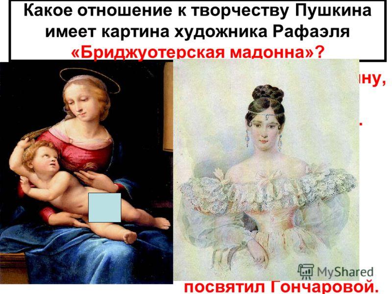 Какое отношение к творчеству Пушкина имеет картина художника Рафаэля «Бриджуотерская мадонна»? Глядя на эту картину, Пушкин видел в ней Наталью Гончарову. Он считал, что мадонна Рафаэля очень похожа на Наталью. Пушкин Написал стихотворение «Мадонна»,