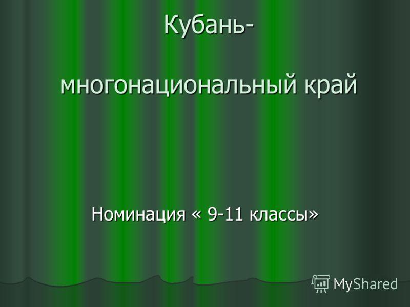 Кубань- многонациональный край Кубань- многонациональный край Номинация « 9-11 классы»