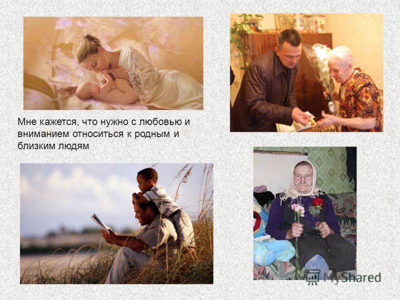 Мне кажется, что нужно с любовью и вниманием относиться к родным и близким людям