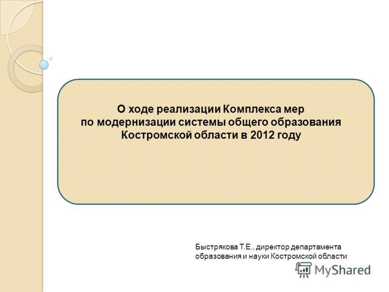 О ходе реализации Комплекса мер по модернизации системы общего образования Костромской области в 2012 году Быстрякова Т.Е., директор департамента образования и науки Костромской области
