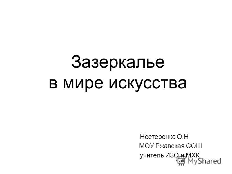 Зазеркалье в мире искусства Нестеренко О.Н МОУ Ржавская СОШ учитель ИЗО и МХК