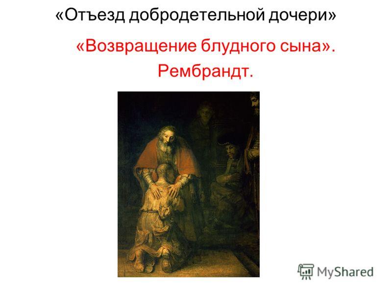 «Отъезд добродетельной дочери» «Возвращение блудного сына». Рембрандт.