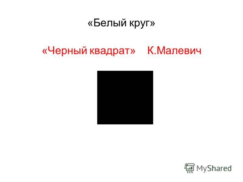 «Белый круг» «Черный квадрат» К.Малевич