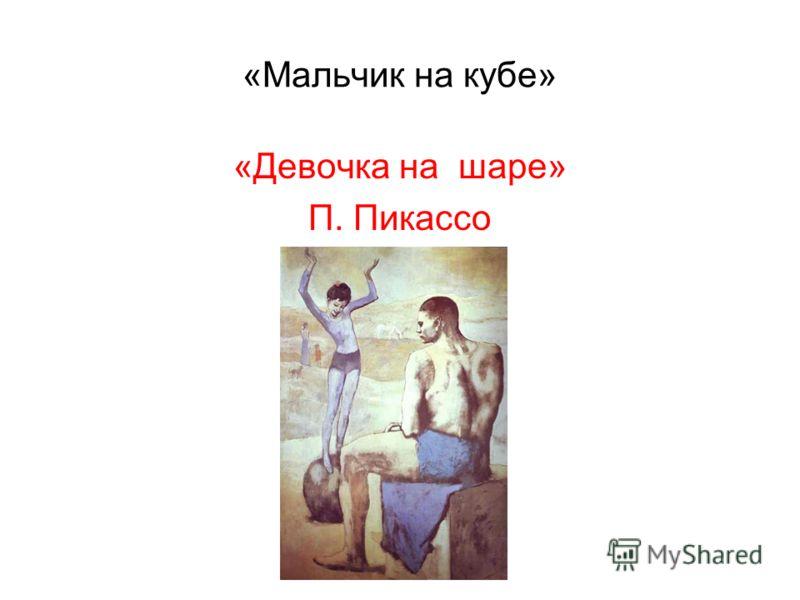 «Мальчик на кубе» «Девочка на шаре» П. Пикассо