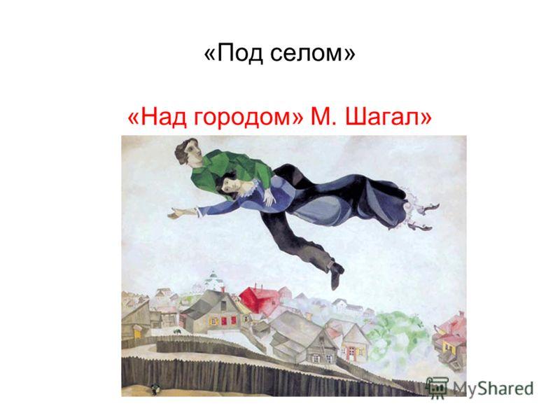 «Под селом» «Над городом» М. Шагал»