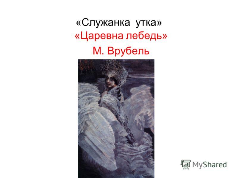 «Служанка утка» «Царевна лебедь» М. Врубель