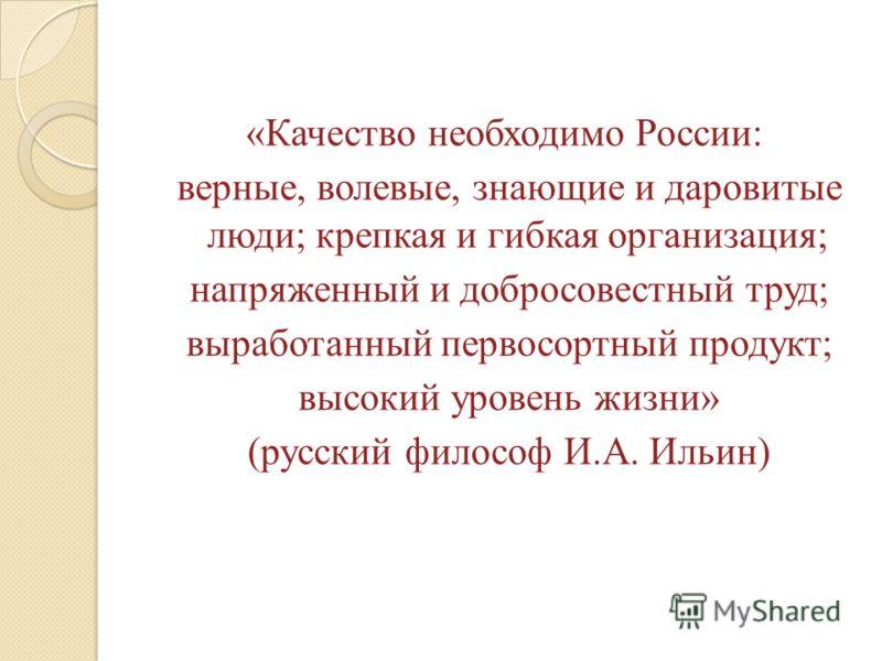 «Качество необходимо России: верные, волевые, знающие и даровитые люди; крепкая и гибкая организация; напряженный и добросовестный труд; выработанный первосортный продукт; высокий уровень жизни» (русский философ И.А. Ильин)