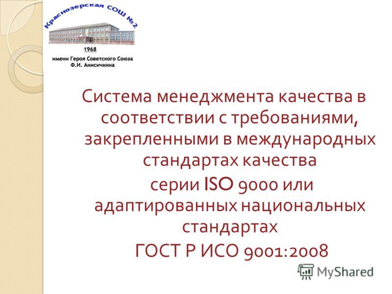Система менеджмента качества в соответствии с требованиями, закрепленными в международных стандартах качества серии ISO 9000 или адаптированных национальных стандартах ГОСТ Р ИСО 9001:2008
