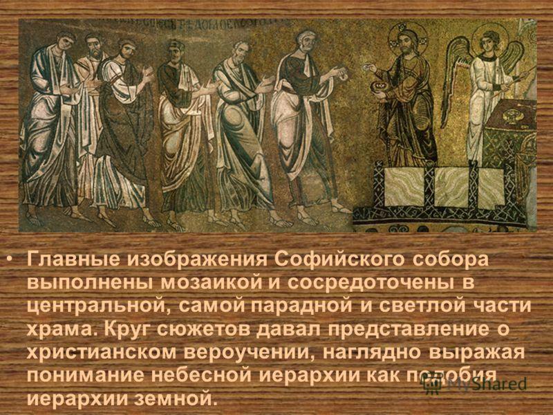 Главные изображения Софийского собора выполнены мозаикой и сосредоточены в центральной, самой парадной и светлой части храма. Круг сюжетов давал представление о христианском вероучении, наглядно выражая понимание небесной иерархии как подобия иерархи