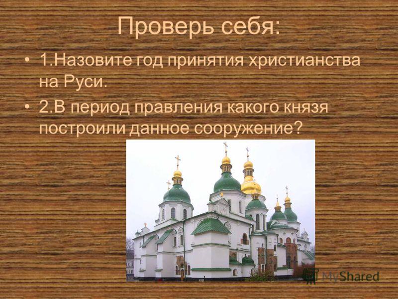 Проверь себя: 1.Назовите год принятия христианства на Руси. 2.В период правления какого князя построили данное сооружение?