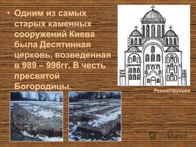Одним из самых старых каменных сооружений Киева была Десятинная церковь, возведенная в 989 – 996гг. В честь пресвятой Богородицы. Реконструкция
